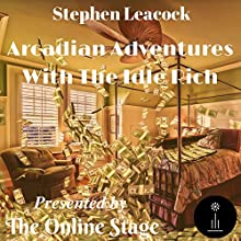 Arcadian Adventures with the Idle Rich Audiobook by Stephen Leacock Narrated by Cate Barratt, Jeff Moon, Ron Altman, Richard Andrews, David Prickett, John Burlinson, Lee Ann Howlett