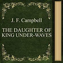 J. F. Campbell: The Daughter of King Under-Waves (       UNABRIDGED) by John Francis Campbell Narrated by Anastasia Bertollo