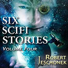 Six Scifi Stories Volume Four (       UNABRIDGED) by Robert Jeschonek Narrated by Ben Gorman