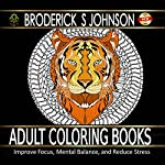 Your Guide to Adult Coloring Books: Improve Focus, Mental Balance, and Reduce Stress | Broderick S. Johnson
