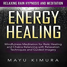 Energy Healing: Mindfulness Meditation for Reiki Healing and Chakra Balancing with Relaxation Techniques and Guided Imagery via Relaxing Rain Hypnosis and Meditation Speech by Mayu Kimura Narrated by Natalie Burman