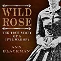 Wild Rose: Rose O' Neale Greenhow, Civil War Spy Audiobook by Ann Blackman Narrated by Ann M. Richardson