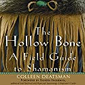 The Hollow Bone: A Field Guide to Shamanism (       UNABRIDGED) by Colleen Deatsman Narrated by Arika Escalona