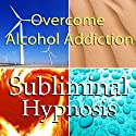 Overcome Alcohol Addictions with Subliminal Affirmations: Alcoholism & Stop Drinking, Solfeggio Tones, Binaural Beats, Self Help Meditation Hypnosis  by  Subliminal Hypnosis Narrated by Joel Thielke