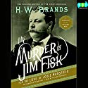 The Murder of Jim Fisk for the Love of Josie Mansfield: A Tragedy of the Gilded Age Audiobook by H. W. Brands Narrated by Richard McGonagle
