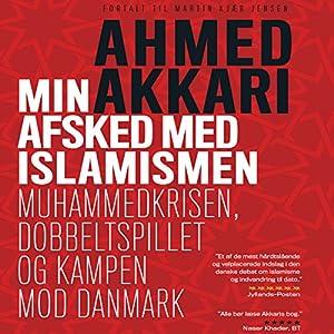 Min Afsked Med Islamismen: Muhammedkrisen, Dobbeltspillet Og Kampen Mod Danmark: [My Parting with Islamism: Mohammed in Crisis, Double-Dealing, and the Fight Against Denmark] | [Ahmed Akkari]