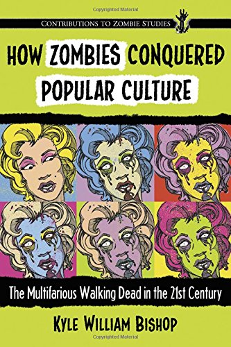 How Zombies Conquered Popular Culture: The Multifarious Walking Dead in the 21st Century (Contributions to Zombie Studies) PDF