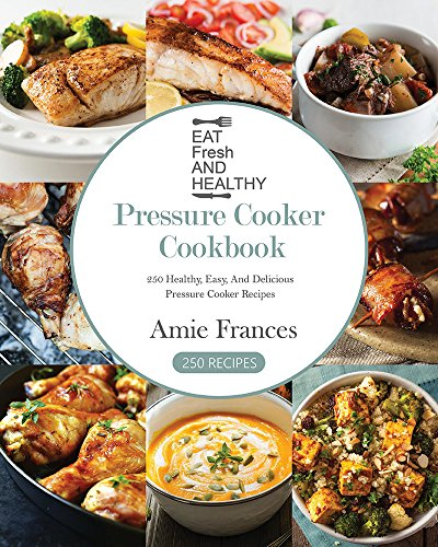 Pressure Cooker Cookbook: 250 Healthy, Easy, And Delicious Pressure Cooker Recipes (Crock-Pot Meals, Instant Pot Cookbook, Slow Cooker, Pressure Cooker Recipes, Slow Cooking, Paleo, Vegan, Healthy) by Amie Frances