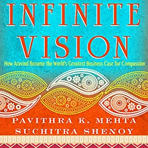 Infinite Vision: How Aravind Became the World's Greatest Business Case for Compassion   [Pavithra K. Mehta, Suchitra Shenoy]