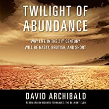 Twilight of Abundance: Why Life in the 21st Century Will Be Nasty, Brutish, and Short (       UNABRIDGED) by David Archibald Narrated by A.T. Chandler