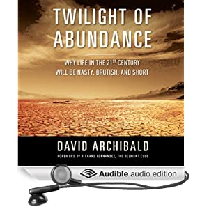 Twilight of Abundance: Why Life in the 21st Century Will Be Nasty, Brutish, and Short (Unabridged)