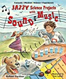 Jazzy Science Projects with Sound and Music (Fantastic Physical Science Experiments)
