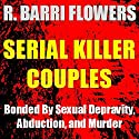 Serial Killer Couples: Bonded by Sexual Depravity, Abduction, and Murder Audiobook by R. Barri Flowers Narrated by Mark Huff