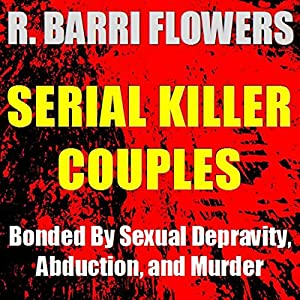 Serial Killer Couples: Bonded by Sexual Depravity, Abduction, and Murder | [R. Barri Flowers]