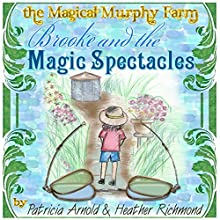 Brooke and the Magical Spectacles: The Magical Murphy Farm Book 1 (       UNABRIDGED) by Patricia Arnold, Heather Richmond Narrated by David Zarbock