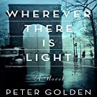 Wherever There Is Light: A Novel Audiobook by Peter Golden Narrated by Romy Nordlinger