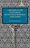 Gettysburg: A History of the Gettysburg Battle-field Memorial Association with an Account of the Battle Giving Movements, Positions, and Losses of the Commands Engaged.