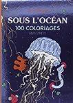 SOUS L'OC�AN : 100 COLORIAGES ANTI-ST...