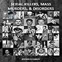 Serial Killers, Mass Murders, and Disorders Audiobook by Steven G. Carley Narrated by Steven G. Carley