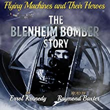 The Blenheim Bomber Story: Flying Machines and Their Heroes, Book 1 (       UNABRIDGED) by Errol Kennedy Narrated by Raymond Baxter