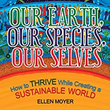Our Earth, Our Species, Our Selves: How to Thrive While Creating a Sustainable World Audiobook by Ellen Moyer Narrated by Sandy Vernon