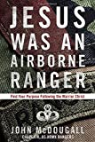 img - for Jesus Was an Airborne Ranger: Find Your Purpose Following the Warrior Christ book / textbook / text book