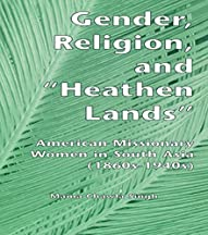Gender, Religion, And The Heathen Lands: American Missionary Women In South Asia, 1860s-1940s (gender, Culture And Global Politics)