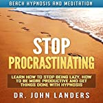 Stop Procrastinating: Learn How to Stop Being Lazy, How to Be More Productive and Get Things Done with Hypnosis | Dr. John Landers