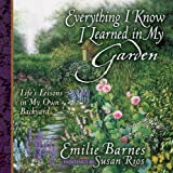 Everything I Know I Learned in My Garden: Life's Lessons in My Own Backyard (0736910018) by Barnes, Emilie