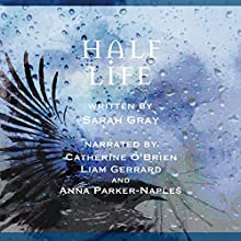 Half Life Audiobook by Sarah Gray Narrated by Catherine O'Brien, Liam Gerrard, Anna Parker-Naples