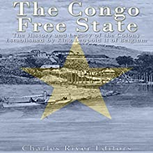 The Congo Free State: The History and Legacy of the Colony Established by King Leopold II of Belgium Audiobook by  Charles River Editors Narrated by Scott Clem