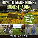 How to Make Money Homesteading: So You Can Enjoy a Secure, Self-Sufficient Life (       UNABRIDGED) by Tim Young Narrated by Joel Parks
