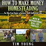 How to Make Money Homesteading: So You Can Enjoy a Secure, Self-Sufficient Life | Tim Young