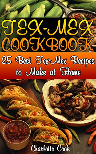 Tex-Mex Cookbook: 25 Best Tex-Mex Recipes to Make at Home: (Texas Mexican Cookbook) by Charlotte Cook
