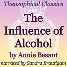 The Influence of Alcohol: Theosophical Classics (       UNABRIDGED) by Annie Besant Narrated by Sandra Brautigam