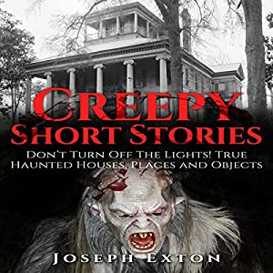 Creepy Short Stories: Don't Turn off the Lights! True Haunted Houses, Places and Objects Hörbuch von Joseph Exton Gesprochen von: John Fiore