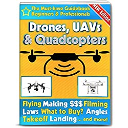 Drones, UAVs and Quadcopters: The Must-Have Guidebook for Beginners and Professionals