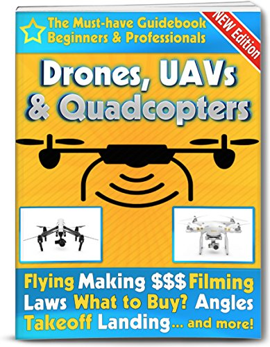 Drones, UAVs and Quadcopters: The Must-Have Guidebook for Beginners and Professional Drone, UAV & Quadcopter Pilots (Flying, Making Money, Filming, Laws, ... UAVs & Quad Copters 1) (English Edition)