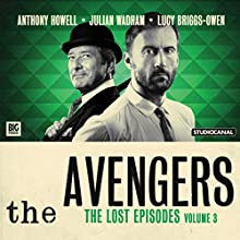 The Avengers - The Lost Episodes, Volume 03 Audiobook by John Dorney, Bill Strutton, Patrick Campbell, Gerald Verner, John Whitney, Geoffrey Bellman Narrated by Anthony Howell, Julian Wadham, Lucy Briggs-Owen, Miranda Raison, Dan Starkey
