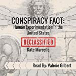 Conspiracy Fact: Human Experimentation in the United States: Conspiracy Facts Declassified, Book 1 | Kate Marcello