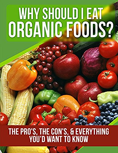ORGANIC FOODS: Why Should I Eat Organic Foods? (The Pro's, the Con's, & Everything You'd Want To Know) (Healthy Foods Collection Book 1) by A.J. Parker