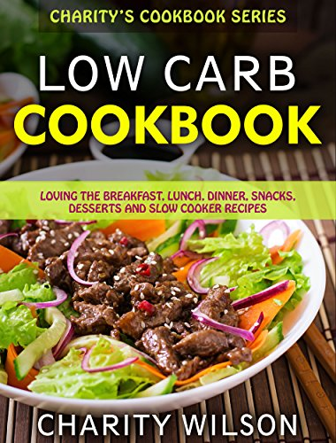 Low Carb Cookbook: Loving The Breakfast, Lunch, Dinner, Snacks, Desserts and Slow Cooker Recipes (Low Carb Diet For Beginners)