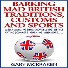 Barking Mad British Traditions, Customs and Sports: Welly Wanging, Bog Snorkelling, Nettle Eating, Conkers, Gurning, and More.... (       UNABRIDGED) by Gary McKraken Narrated by Martyn Clements