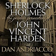 Sherlock Holmes: The Peculiar Persecution of John Vincent Harden Audiobook by Dan Andriacco Narrated by Steve White