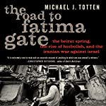 The Road to Fatima Gate: The Beirut Spring, the Rise of Hezbollah, and the Iranian War against Israel | Michael J. Totten