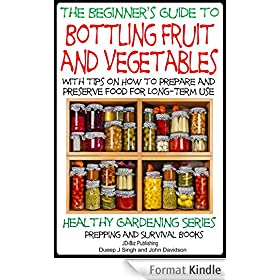 A Beginner's Guide to Bottling Fruit and Vegetables: With tips on How to Prepare and Preserve Food for Long-Term Use (Healthy Gardening Series - Prepping and Survival Books Book 8) (English Edition)