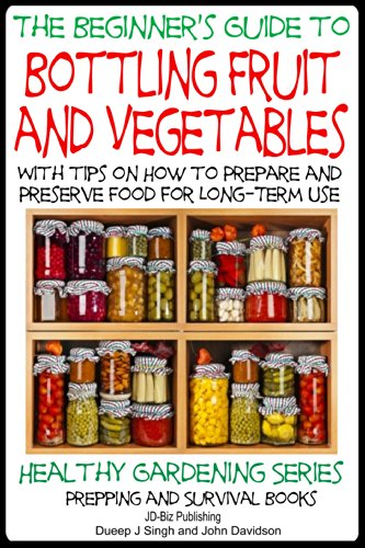 A Beginner'S Guide To Bottling Fruit And Vegetables: With Tips On How To Prepare And Preserve Food For Long-Term Use (Healthy Gardening Series - Prepping And Survival Books Book 8)