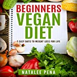 Vegan: The Beginner's Vegan Diet for 7 Easy Days to Permanent Weight Loss | Natalee Pena