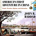 America's First Adventure in China: Trade, Treaties, Opium, and Salvation (       UNABRIDGED) by John R. Haddad Narrated by Kirk O. Winkler