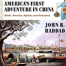 America's First Adventure in China: Trade, Treaties, Opium, and Salvation | Livre audio Auteur(s) : John R. Haddad Narrateur(s) : Kirk O. Winkler
